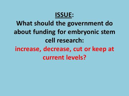 ISSUE: What should the government do about funding for embryonic stem cell research: increase, decrease, cut or keep at current levels?