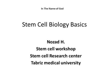 Stem Cell Biology Basics Nozad H. Stem cell workshop Stem cell Research center Tabriz medical university In The Name of God.
