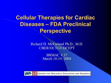 Cellular Therapies for Cardiac Diseases – FDA Preclinical Perspective Richard D. McFarland Ph.D., M.D. CBER/OCTGT/DCEPT BRMAC # 37 March 18-19, 2004.