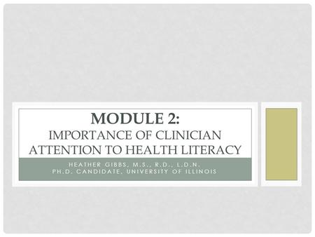 HEATHER GIBBS, M.S., R.D., L.D.N. PH.D. CANDIDATE, UNIVERSITY OF ILLINOIS MODULE 2: IMPORTANCE OF CLINICIAN ATTENTION TO HEALTH LITERACY.