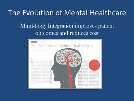 The Evolution of Mental Healthcare Mind-body Integration improves patient outcomes and reduces cost.