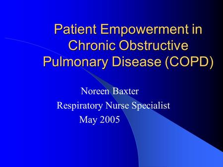 Patient Empowerment in Chronic Obstructive Pulmonary Disease (COPD) Noreen Baxter Respiratory Nurse Specialist May 2005.