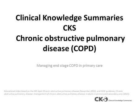 Clinical Knowledge Summaries CKS Chronic obstructive pulmonary disease (COPD) Managing end stage COPD in primary care Educational slides based on the CKS.