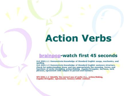 Action Verbs brainpop-watch first 45 seconds brainpop GLE 0501.1.1 Demonstrate knowledge of Standard English usage, mechanics, and spelling. GLE 0501.1.3.