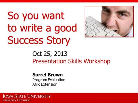 So you want to write a good Success Story Oct 25, 2013 Presentation Skills Workshop Sorrel Brown Program Evaluation ANR Extension.