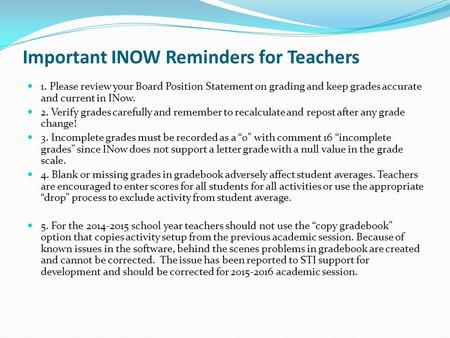 Important INOW Reminders for Teachers 1. Please review your Board Position Statement on grading and keep grades accurate and current in INow. 2. Verify.