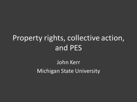 Property rights, collective action, and PES John Kerr Michigan State University.