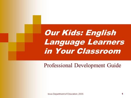 Iowa Department of Education, 2005 1 Our Kids: English Language Learners in Your Classroom Professional Development Guide.