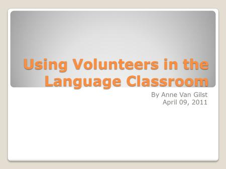 Using Volunteers in the Language Classroom By Anne Van Gilst April 09, 2011.