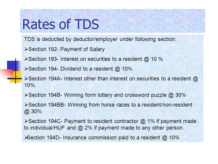Rates of TDS TDS is deducted by deductor/employer under following section:  Section 192- Payment of Salary  Section 193- Interest on securities to a.