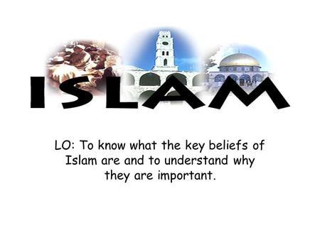 LO: To know what the key beliefs of Islam are and to understand why they are important.