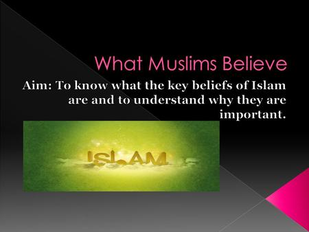 What Muslims Believe Aim: To know what the key beliefs of Islam are and to understand why they are important.