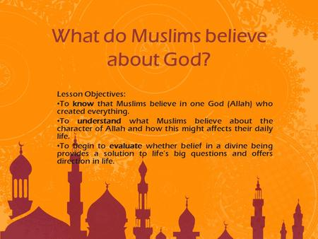 What do Muslims believe about God? Lesson Objectives: To know that Muslims believe in one God (Allah) who created everything. To understand what Muslims.