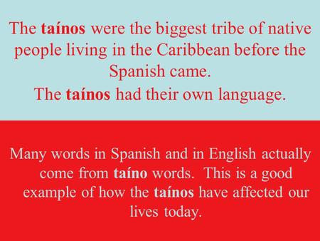 The taínos were the biggest tribe of native people living in the Caribbean before the Spanish came. The taínos had their own language. Many words in Spanish.