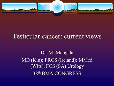 Testicular cancer: current views Dr. M. Mangala MD (Kin); FRCS (Ireland); MMed (Wits); FCS (SA) Urology 38 th BMA CONGRESS.