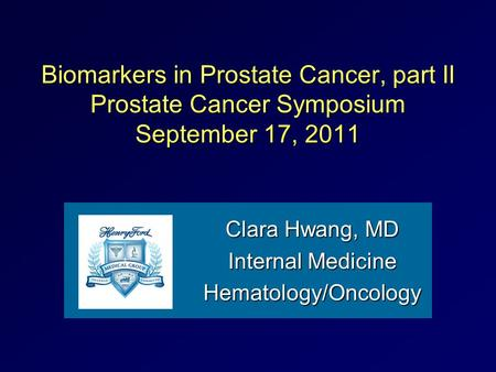 Biomarkers in Prostate Cancer, part II Prostate Cancer Symposium September 17, 2011 Clara Hwang, MD Internal Medicine Hematology/Oncology.