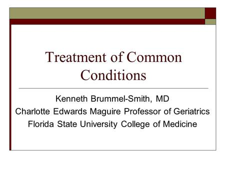 Treatment of Common Conditions Kenneth Brummel-Smith, MD Charlotte Edwards Maguire Professor of Geriatrics Florida State University College of Medicine.