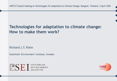 Technologies for adaptation to climate change: How to make them work? Richard J.T. Klein Stockholm Environment Institute, Sweden UNFCCC Expert Meeting.
