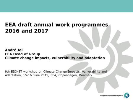 EEA draft annual work programmes 2016 and 2017 André Jol EEA Head of Group Climate change impacts, vulnerability and adaptation 9th EIONET workshop on.