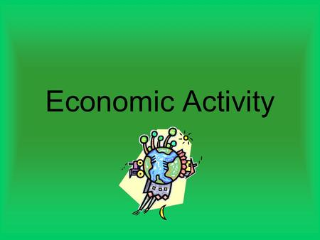 Economic Activity. Types of Economic Activities Primary Economic Activity Fishing- tuna fishing Forestry Mining/drilling Agriculture (based on land and.
