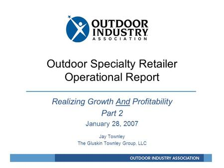 Outdoor Specialty Retailer Operational Report Realizing Growth And Profitability Part 2 January 28, 2007 Jay Townley The Gluskin Townley Group, LLC.