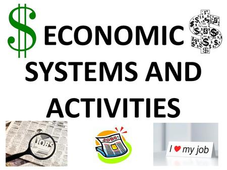 ECONOMIC SYSTEMS AND ACTIVITIES. * PRIMARY ECONOMIC ACTIVITY TAKES SOMETHING DIRECTLY FROM THE EARTH.