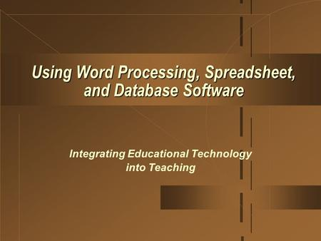 Using Word Processing, Spreadsheet, and Database Software Integrating Educational Technology into Teaching.