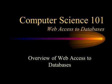 Computer Science 101 Web Access to Databases Overview of Web Access to Databases.