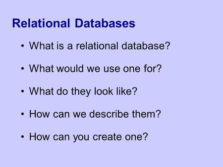 Relational Databases What is a relational database? What would we use one for? What do they look like? How can we describe them? How can you create one?