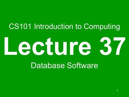 1 CS101 Introduction to Computing Lecture 37 Database Software.