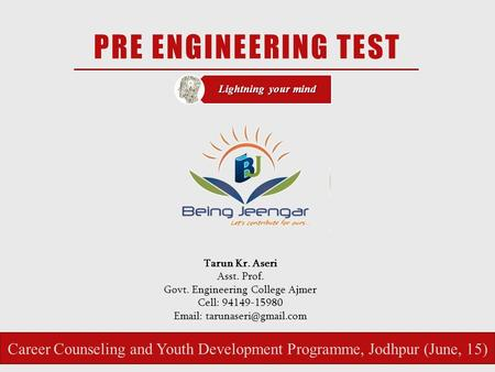PRE ENGINEERING TEST Lightning your mind Tarun Kr. Aseri Asst. Prof. Govt. Engineering College Ajmer Cell: 94149-15980   Career.