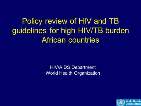 Policy review of HIV and TB guidelines for high HIV/TB burden African countries HIV/AIDS Department World Health Organization.