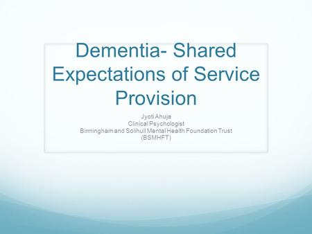 Dementia- Shared Expectations of Service Provision Jyoti Ahuja Clinical Psychologist Birmingham and Solihull Mental Health Foundation Trust (BSMHFT)