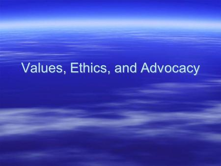 Values, Ethics, and Advocacy. Ethics  Ethics is the study of philosophical ideals of right and wrong behavior. It is the study of good conduct, character,