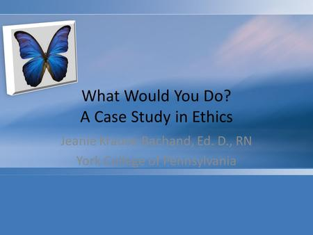 What Would You Do? A Case Study in Ethics Jeanie Krause-Bachand, Ed. D., RN York College of Pennsylvania.