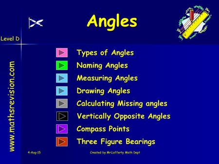 Level D 4-Aug-15Created by Mr.Lafferty Math Dept Types of Angles Naming Angles www.mathsrevision.com Calculating Missing angles Measuring Angles Compass.