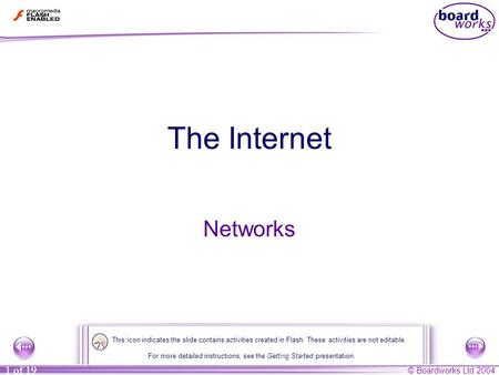 © Boardworks Ltd 2004 1 of 19 The Internet Networks For more detailed instructions, see the Getting Started presentation. This icon indicates the slide.