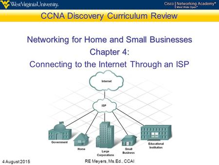 4 August 2015 RE Meyers, Ms.Ed., CCAI CCNA Discovery Curriculum Review Networking for Home and Small Businesses Chapter 4: Connecting to the Internet Through.