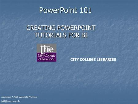Jacqueline A. Gill, Associate Professor PowerPoint 101 CREATING POWERPOINT TUTORIALS FOR BI CITY COLLEGE LIBRARIES.