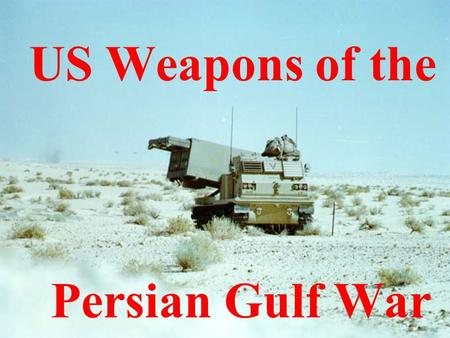 "US Weapons of the Persian Gulf War Objectives: Identify the difference between ""Desert Shield"" and ""Desert Storm"". Describe weapons used by the United."
