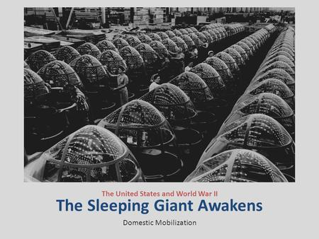 The Sleeping Giant Awakens The United States and World War II Domestic Mobilization.