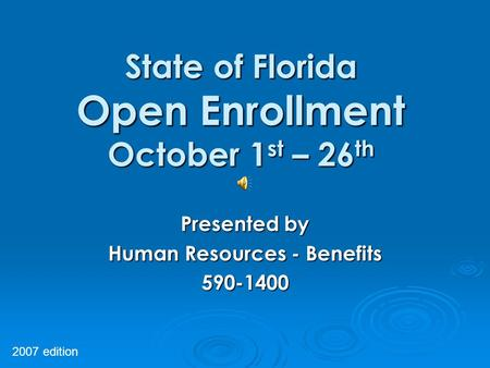 State of Florida Open Enrollment October 1 st – 26 th Presented by Human Resources - Benefits 590-1400 2007 edition.