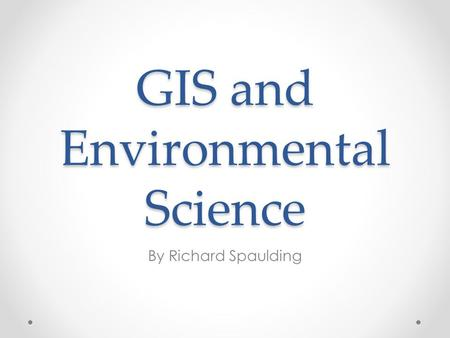 GIS and Environmental Science By Richard Spaulding.