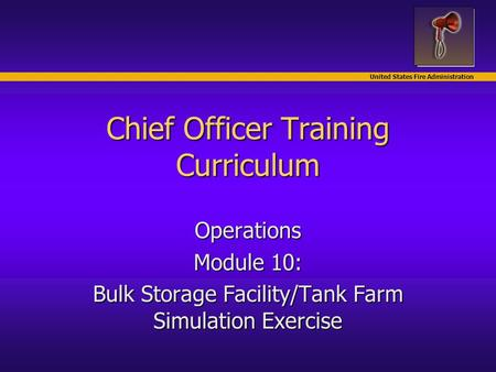 United States Fire Administration Chief Officer Training Curriculum Operations Module 10: Bulk Storage Facility/Tank Farm Simulation Exercise.