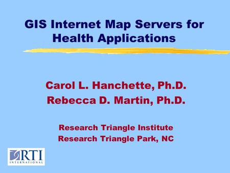 GIS Internet Map Servers for Health Applications Carol L. Hanchette, Ph.D. Rebecca D. Martin, Ph.D. Research Triangle Institute Research Triangle Park,