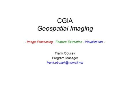 CGIA Geospatial Imaging. Image Processing. Feature Extraction. Visualization. Frank Obusek Program Manager