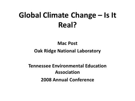 Global Climate Change – Is It Real? Mac Post Oak Ridge National Laboratory Tennessee Environmental Education Association 2008 Annual Conference.