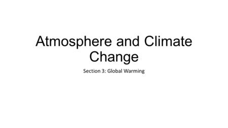 Atmosphere and Climate Change Section 3: Global Warming.