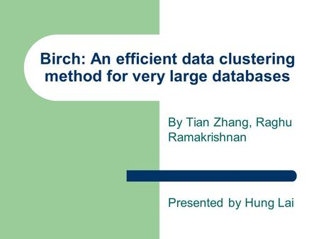 Birch: An efficient data clustering method for very large databases By Tian Zhang, Raghu Ramakrishnan Presented by Hung Lai.