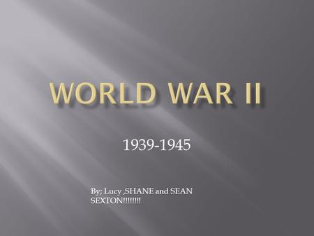 1939-1945 By; Lucy,SHANE and SEAN SEXTON!!!!!!!!.